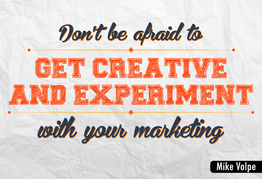 """Don't be afraid to get creative and experiment with your marketing."""
