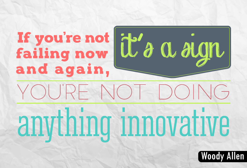 """If you're not failing now and again, it's a sign you're not doing anything innovative."""