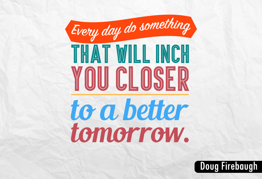 """Every day do something that will inch you closer to a better tomorrow."""