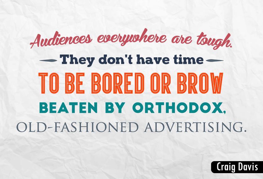 """Audiences everywhere are tough. They don't have time to be bored or brow beaten by orthodox, old-fashioned advertising."""