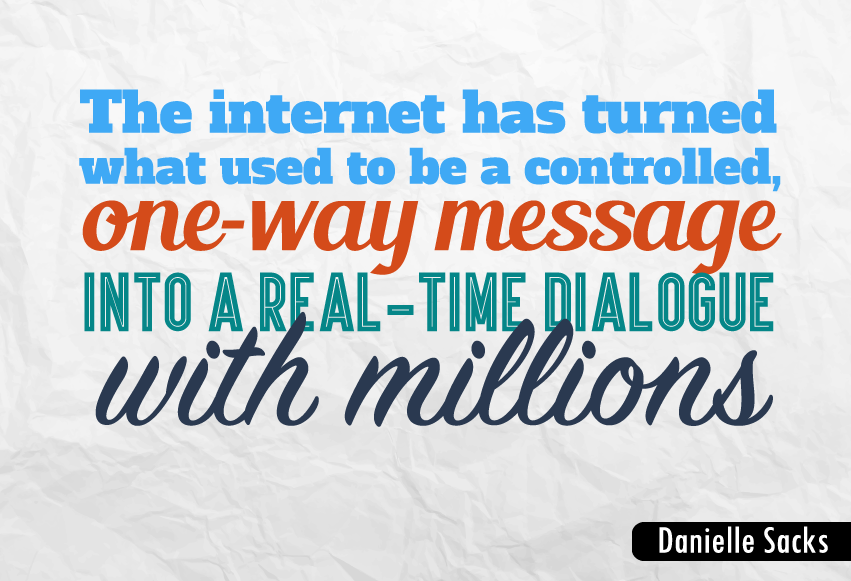 """The internet has turned what used to be a controlled, one-way message into a real-time dialogue with millions."""