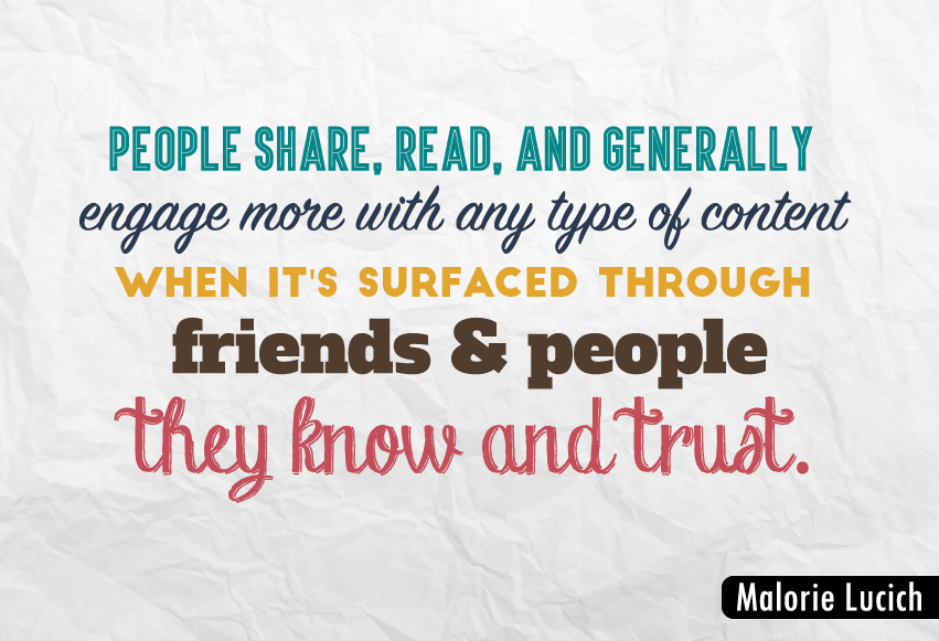 """People share, read, and generally engage more with any type of content when it's surfaced through friends and people they know and trust."""
