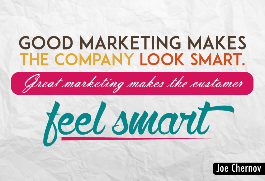 """Good marketing makes the company look smart. Great marketing makes the customer feel smart."""