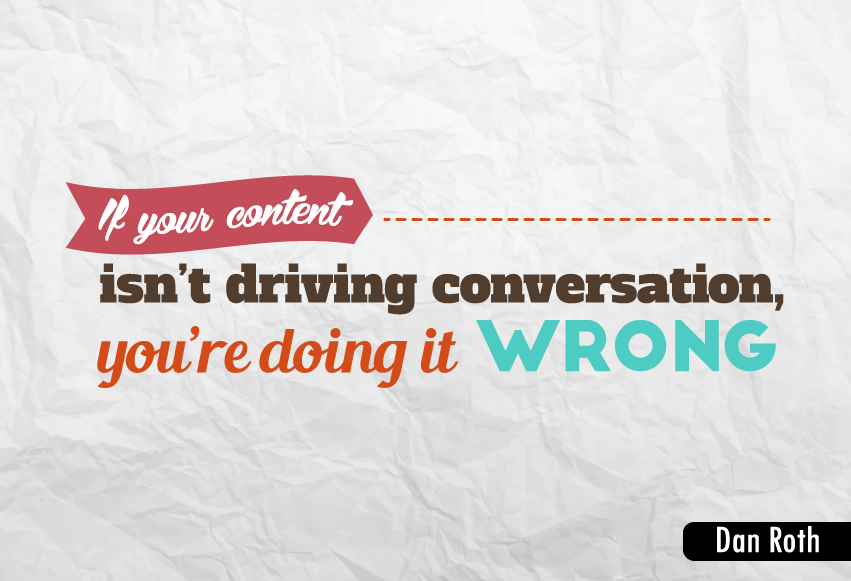 """If your content isn't driving conversation, you're doing it wrong."""