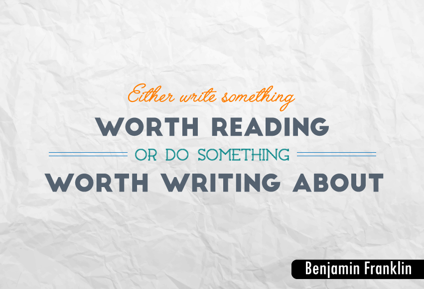 """Either write something worth reading or do something worth writing about."""