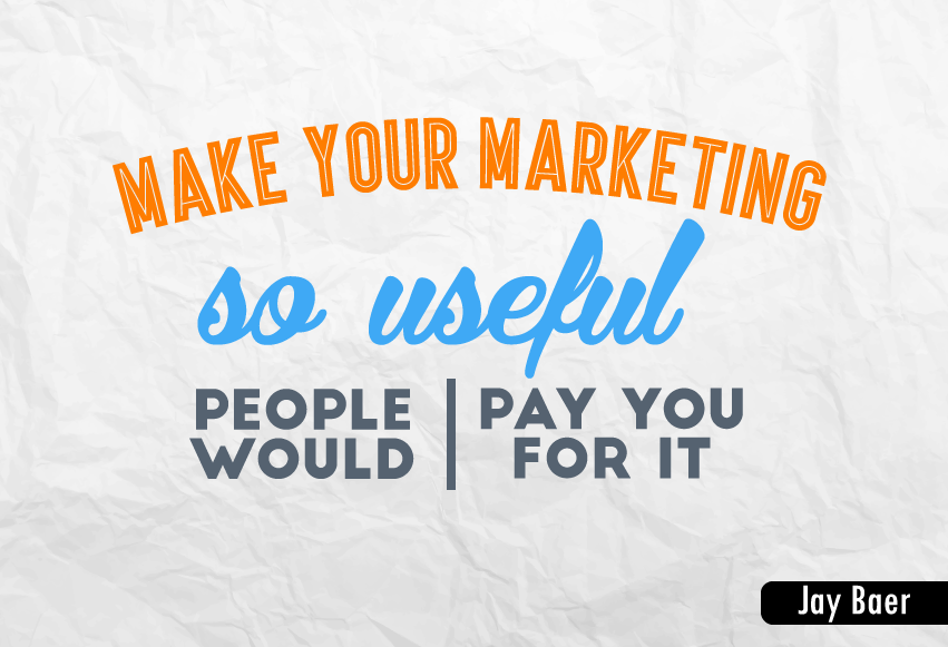 """Make your marketing so useful people would pay you for it."""