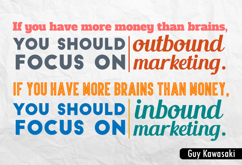 """If you have more money than brains, you should focus on outbound marketing. If you have more brains than money, you should focus on inbound marketing."""