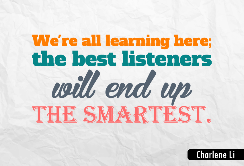 """We're all learning here; the best listeners will end up the smartest."""