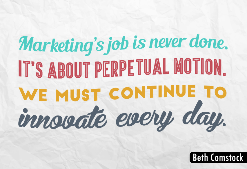 """Marketing's job is never done. It's about perpetual motion. We must continue to innovate every day."""