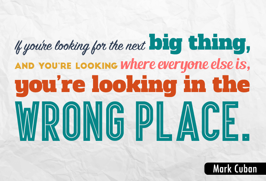 """If you're looking for the next big thing, and you're looking where everyone else is, you're looking in the wrong place."""