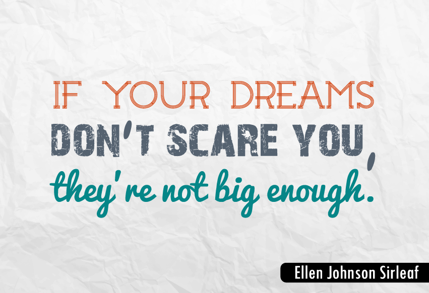 """If your dreams don't scare you, they're not big enough."""