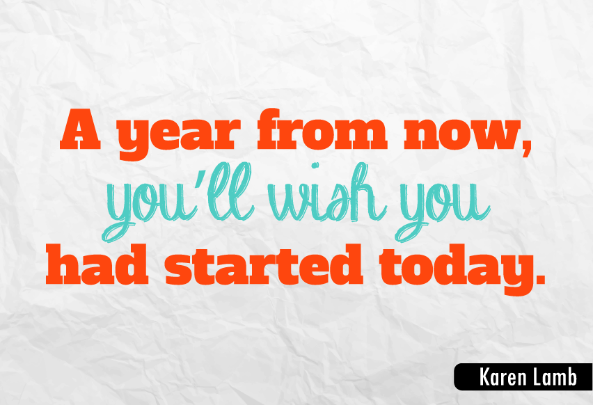 """A year from now, you'll wish you had started today."""