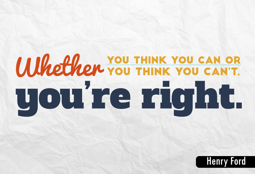 """Whether you think you can or you think you can't, you're right."""